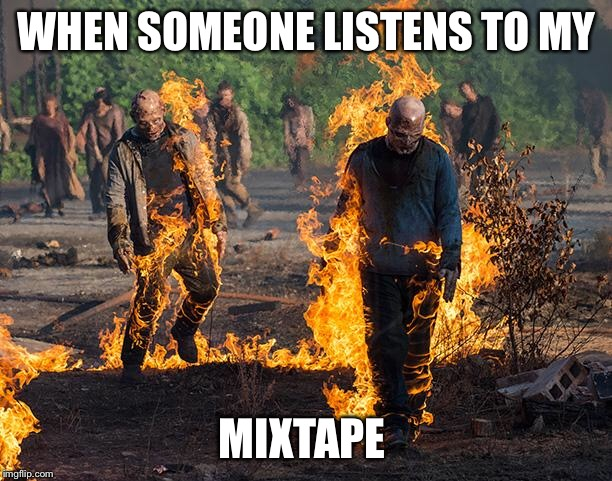 The Walking Dead | WHEN SOMEONE LISTENS TO MY MIXTAPE | image tagged in the walking dead | made w/ Imgflip meme maker