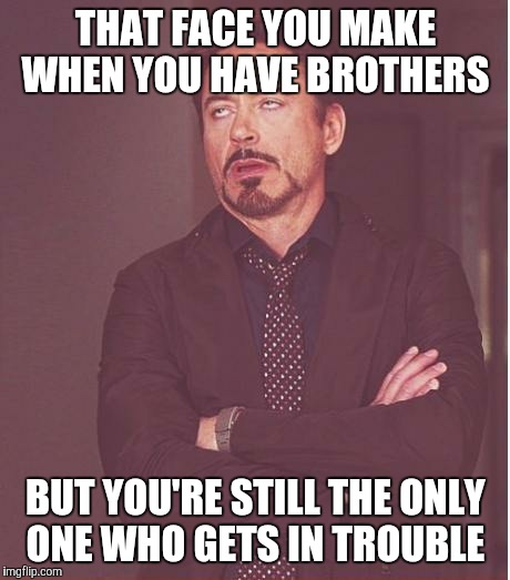 Tell me this: WHY IS IT that whenever my younger brothers start something, I'M the one who ends up in trouble for it?!? | THAT FACE YOU MAKE WHEN YOU HAVE BROTHERS BUT YOU'RE STILL THE ONLY ONE WHO GETS IN TROUBLE | image tagged in memes,face you make robert downey jr | made w/ Imgflip meme maker
