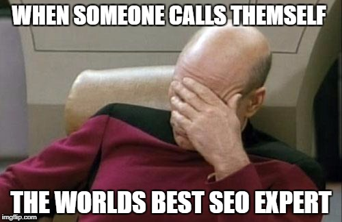 Captain Picard Facepalm Meme | WHEN SOMEONE CALLS THEMSELF THE WORLDS BEST SEO EXPERT | image tagged in memes,captain picard facepalm | made w/ Imgflip meme maker