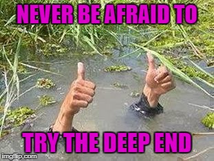 NEVER BE AFRAID TO TRY THE DEEP END | made w/ Imgflip meme maker