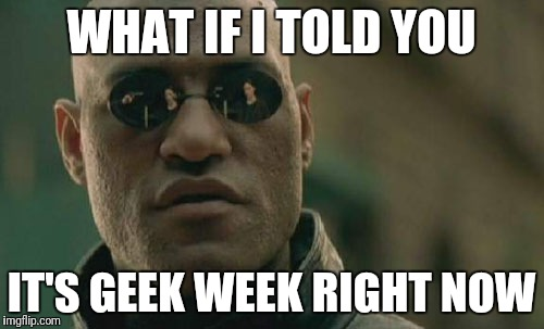 Matrix Morpheus Meme | WHAT IF I TOLD YOU IT'S GEEK WEEK RIGHT NOW | image tagged in memes,matrix morpheus | made w/ Imgflip meme maker