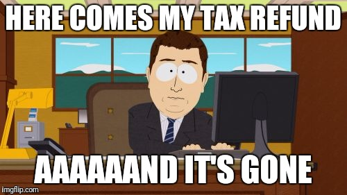 Aaaaand Its Gone Meme | HERE COMES MY TAX REFUND AAAAAAND IT'S GONE | image tagged in memes,aaaaand its gone | made w/ Imgflip meme maker