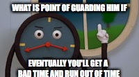 WHAT IS POINT OF GUARDING HIM IF EVENTUALLY YOU'LL GET A BAD TIME AND RUN OUT OF TIME | made w/ Imgflip meme maker