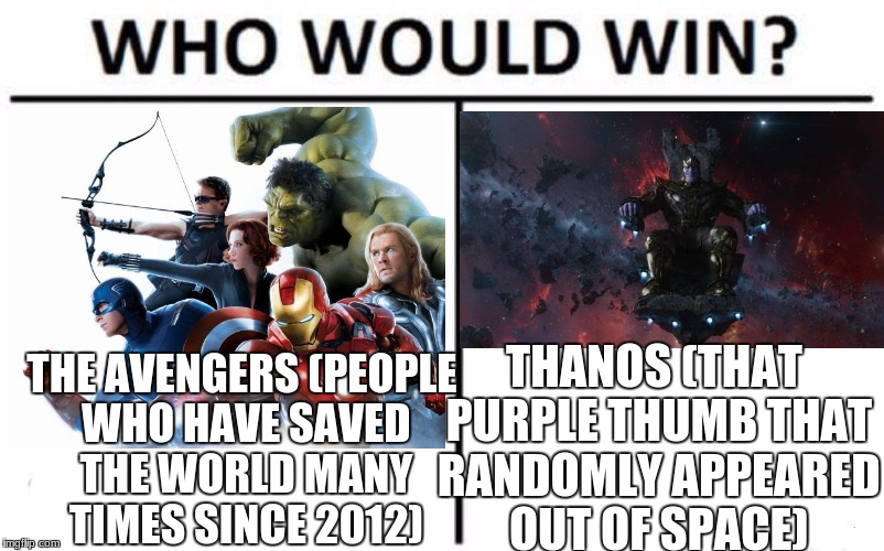 Come to think of it... | THANOS (THAT PURPLE THUMB THAT RANDOMLY APPEARED OUT OF SPACE) THE AVENGERS (PEOPLE WHO HAVE SAVED THE WORLD MANY TIMES SINCE 2012) | image tagged in memes,who would win,the avengers,thanos,infinity war,iron man | made w/ Imgflip meme maker