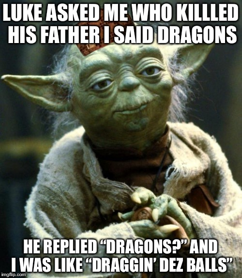"Star Wars Yoda Meme | LUKE ASKED ME WHO KILLLED HIS FATHER I SAID DRAGONS HE REPLIED ""DRAGONS?"" AND I WAS LIKE ""DRAGGIN' DEZ BALLS"" 