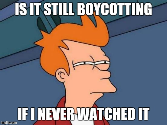 Futurama Fry Meme | IS IT STILL BOYCOTTING IF I NEVER WATCHED IT | image tagged in memes,futurama fry | made w/ Imgflip meme maker