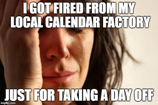 First World Problems Meme | I GOT FIRED FROM MY LOCAL CALENDAR FACTORY JUST FOR TAKING A DAY OFF | image tagged in memes,first world problems | made w/ Imgflip meme maker