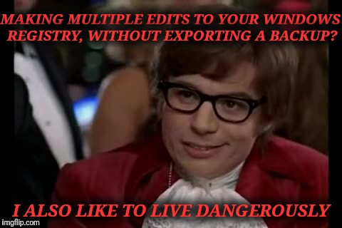Geek Week.  What's the worst that could happen editing your windows registry?  | MAKING MULTIPLE EDITS TO YOUR WINDOWS REGISTRY, WITHOUT EXPORTING A BACKUP? I ALSO LIKE TO LIVE DANGEROUSLY | image tagged in memes,i too like to live dangerously,geek week,windows,registry,new feature | made w/ Imgflip meme maker