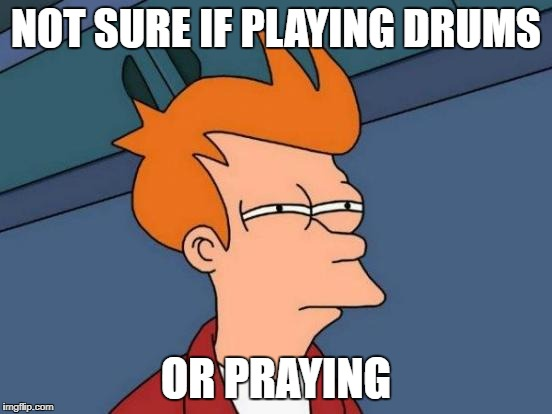 Futurama Fry Meme | NOT SURE IF PLAYING DRUMS OR PRAYING | image tagged in memes,futurama fry | made w/ Imgflip meme maker