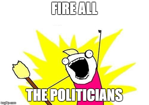 X All The Y Meme | FIRE ALL THE POLITICIANS | image tagged in memes,x all the y | made w/ Imgflip meme maker