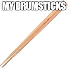 MY DRUMSTICKS | made w/ Imgflip meme maker