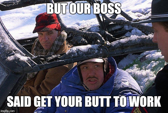 Planes Trains and Automobiles  | BUT OUR BOSS SAID GET YOUR BUTT TO WORK | image tagged in planes trains and automobiles | made w/ Imgflip meme maker