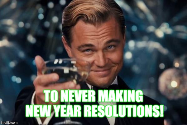 Leonardo Dicaprio Cheers Meme | TO NEVER MAKING NEW YEAR RESOLUTIONS! | image tagged in memes,leonardo dicaprio cheers | made w/ Imgflip meme maker