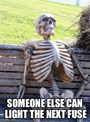 Waiting Skeleton Meme | SOMEONE ELSE CAN LIGHT THE NEXT FUSE | image tagged in memes,waiting skeleton | made w/ Imgflip meme maker