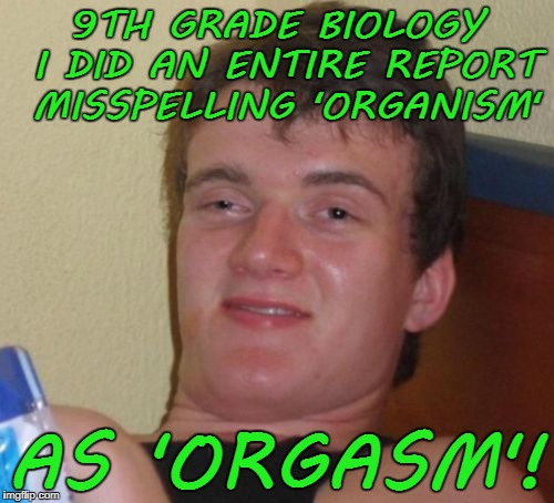 10 Guy Meme | 9TH GRADE BIOLOGY I DID AN ENTIRE REPORT MISSPELLING 'ORGANISM' AS 'ORGASM'! | image tagged in memes,10 guy | made w/ Imgflip meme maker