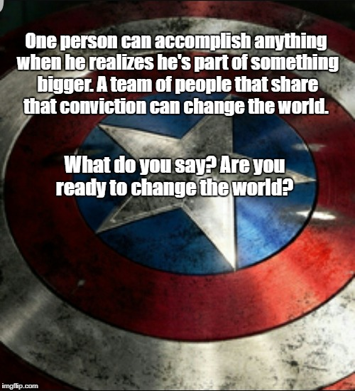 One person can accomplish anything when he realizes he's part of something bigger. A team of people that share that conviction can change th | image tagged in captain america shield | made w/ Imgflip meme maker