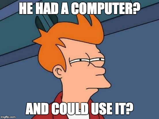 Futurama Fry Meme | HE HAD A COMPUTER? AND COULD USE IT? | image tagged in memes,futurama fry | made w/ Imgflip meme maker