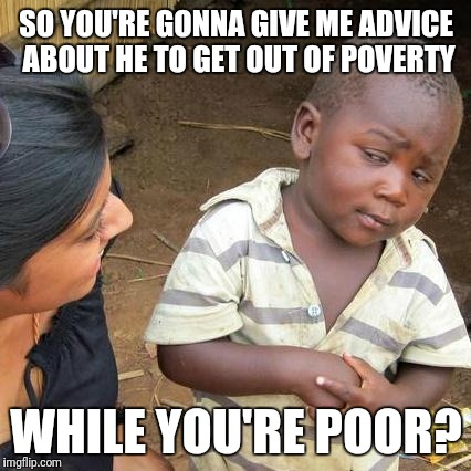 Third World Skeptical Kid Meme | SO YOU'RE GONNA GIVE ME ADVICE ABOUT HE TO GET OUT OF POVERTY WHILE YOU'RE POOR? | image tagged in memes,third world skeptical kid | made w/ Imgflip meme maker