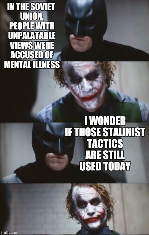 Batman and Joker | IN THE SOVIET UNION, PEOPLE WITH UNPALATABLE VIEWS WERE ACCUSED OF MENTAL ILLNESS I WONDER IF THOSE STALINIST TACTICS ARE STILL USED TODAY | image tagged in batman and joker | made w/ Imgflip meme maker