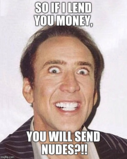SO IF I LEND YOU MONEY, YOU WILL SEND NUDES?!! | image tagged in crazy nicolas cage big photo | made w/ Imgflip meme maker