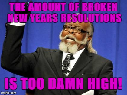 THE AMOUNT OF BROKEN NEW YEARS RESOLUTIONS IS TOO DAMN HIGH! | made w/ Imgflip meme maker
