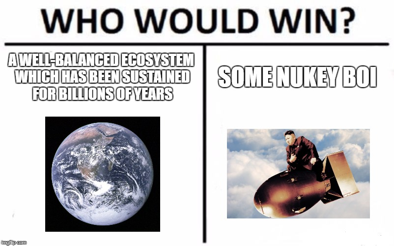 Who Would Win? Meme | A WELL-BALANCED ECOSYSTEM WHICH HAS BEEN SUSTAINED FOR BILLIONS OF YEARS SOME NUKEY BOI | image tagged in memes,who would win | made w/ Imgflip meme maker