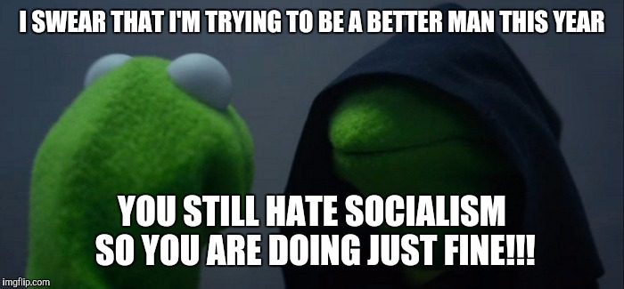 Evil Kermit Meme | I SWEAR THAT I'M TRYING TO BE A BETTER MAN THIS YEAR YOU STILL HATE SOCIALISM SO YOU ARE DOING JUST FINE!!! | image tagged in memes,evil kermit | made w/ Imgflip meme maker