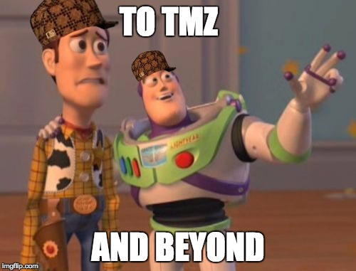 X, X Everywhere Meme | TO TMZ AND BEYOND | image tagged in memes,x,x everywhere,x x everywhere,scumbag | made w/ Imgflip meme maker