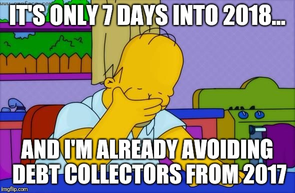 Homer Simpson facepalm | IT'S ONLY 7 DAYS INTO 2018... AND I'M ALREADY AVOIDING DEBT COLLECTORS FROM 2017 | image tagged in homer simpson facepalm | made w/ Imgflip meme maker