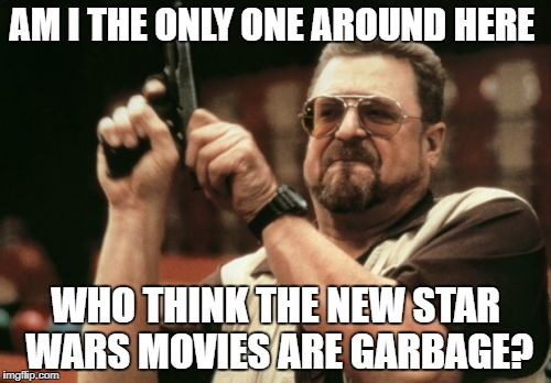 Am I The Only One Around Here Meme | AM I THE ONLY ONE AROUND HERE WHO THINK THE NEW STAR WARS MOVIES ARE GARBAGE? | image tagged in memes,am i the only one around here | made w/ Imgflip meme maker