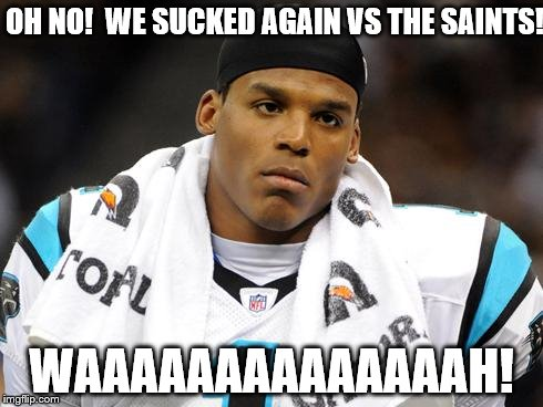 Cam Newton After The Saints Beat Him | OH NO!  WE SUCKED AGAIN VS THE SAINTS! WAAAAAAAAAAAAAAH! | image tagged in sad cam newton | made w/ Imgflip meme maker
