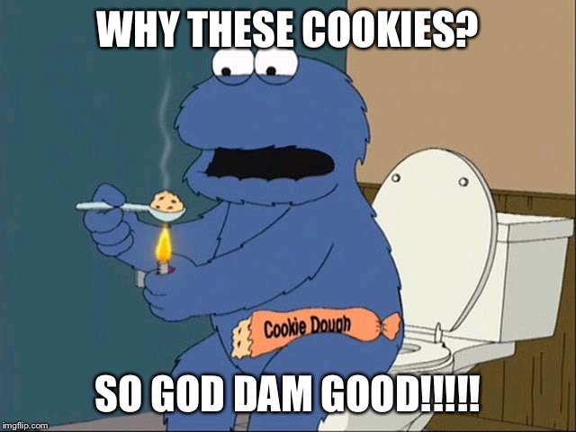 Crackie dough  | WHY THESE COOKIES? SO GOD DAM GOOD!!!!! | image tagged in cookie monster family guy,drugs,cookie monster,family guy,drugs are bad | made w/ Imgflip meme maker