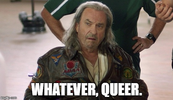 WHATEVER, QUEER. | image tagged in rip torn | made w/ Imgflip meme maker