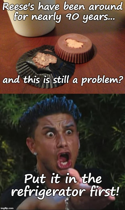 Problem solved |  Reese's have been around for nearly 90 years... and this is still a problem? Put it in the refrigerator first! | image tagged in dj pauly d,reese's,refrigerator,problem solved,memes | made w/ Imgflip meme maker