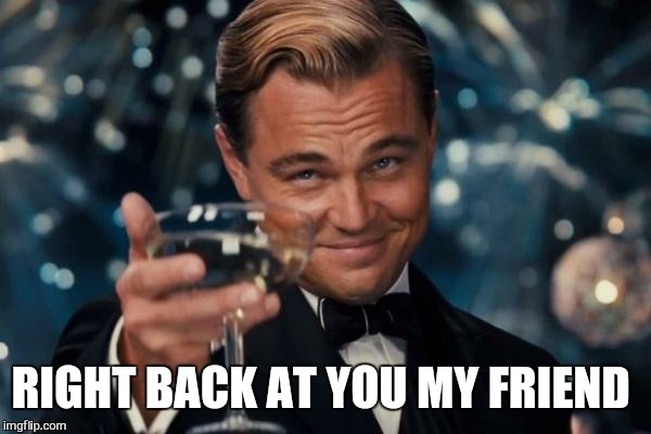 Leonardo Dicaprio Cheers Meme | RIGHT BACK AT YOU MY FRIEND | image tagged in memes,leonardo dicaprio cheers | made w/ Imgflip meme maker