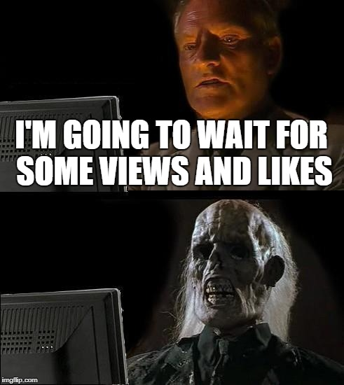 Ill Just Wait Here Meme | I'M GOING TO WAIT FOR SOME VIEWS AND LIKES | image tagged in memes,ill just wait here | made w/ Imgflip meme maker