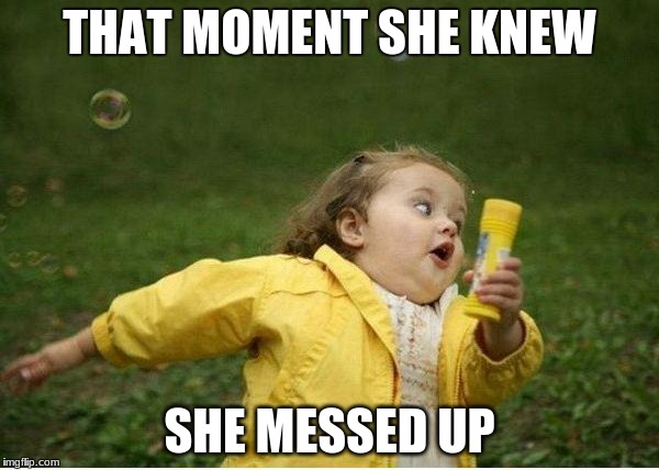 Chubby Bubbles Girl Meme | THAT MOMENT SHE KNEW SHE MESSED UP | image tagged in memes,chubby bubbles girl | made w/ Imgflip meme maker