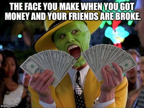 Money Money Meme | THE FACE YOU MAKE WHEN YOU GOT MONEY AND YOUR FRIENDS ARE BROKE. | image tagged in memes,money money | made w/ Imgflip meme maker