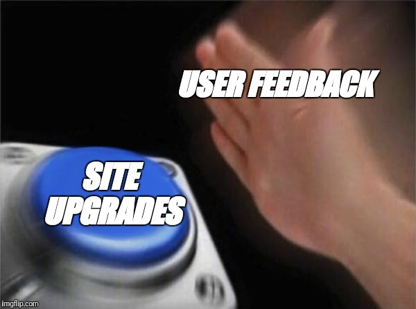 Blank Nut Button Meme | USER FEEDBACK SITE UPGRADES | image tagged in memes,blank nut button | made w/ Imgflip meme maker