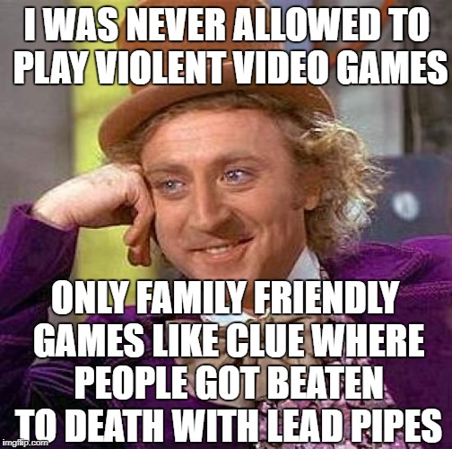 Just sayin | I WAS NEVER ALLOWED TO PLAY VIOLENT VIDEO GAMES ONLY FAMILY FRIENDLY GAMES LIKE CLUE WHERE PEOPLE GOT BEATEN TO DEATH WITH LEAD PIPES | image tagged in memes,creepy condescending wonka | made w/ Imgflip meme maker
