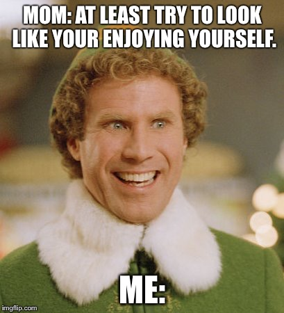 Buddy The Elf Meme | MOM: AT LEAST TRY TO LOOK LIKE YOUR ENJOYING YOURSELF. ME: | image tagged in memes,buddy the elf | made w/ Imgflip meme maker