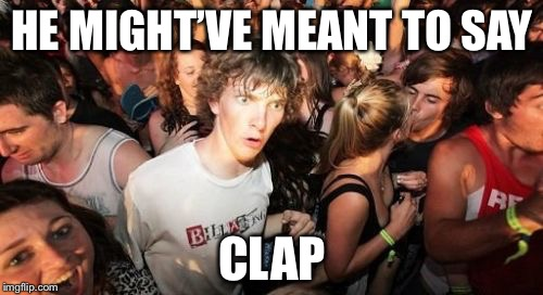 HE MIGHT'VE MEANT TO SAY CLAP | made w/ Imgflip meme maker