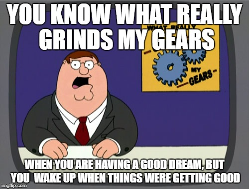 Peter Griffin News Meme | YOU KNOW WHAT REALLY GRINDS MY GEARS WHEN YOU ARE HAVING A GOOD DREAM, BUT YOU  WAKE UP WHEN THINGS WERE GETTING GOOD | image tagged in memes,peter griffin news | made w/ Imgflip meme maker