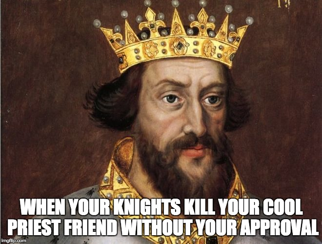 Good King Henry II | WHEN YOUR KNIGHTS KILL YOUR COOL PRIEST FRIEND WITHOUT YOUR APPROVAL | image tagged in memes,king | made w/ Imgflip meme maker