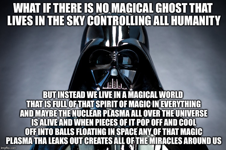 Darth Vader | WHAT IF THERE IS NO MAGICAL GHOST THAT LIVES IN THE SKY CONTROLLING ALL HUMANITY BUT INSTEAD WE LIVE IN A MAGICAL WORLD THAT IS FULL OF THAT | image tagged in darth vader | made w/ Imgflip meme maker