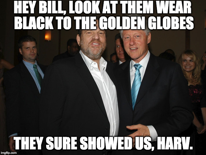 It's sad men like these exist. Sad people allow it too. | HEY BILL, LOOK AT THEM WEAR BLACK TO THE GOLDEN GLOBES THEY SURE SHOWED US, HARV. | image tagged in harvey weinstein bill clinton,golden globes,sex scandal,hillary clinton,bill clinton,donald trump | made w/ Imgflip meme maker