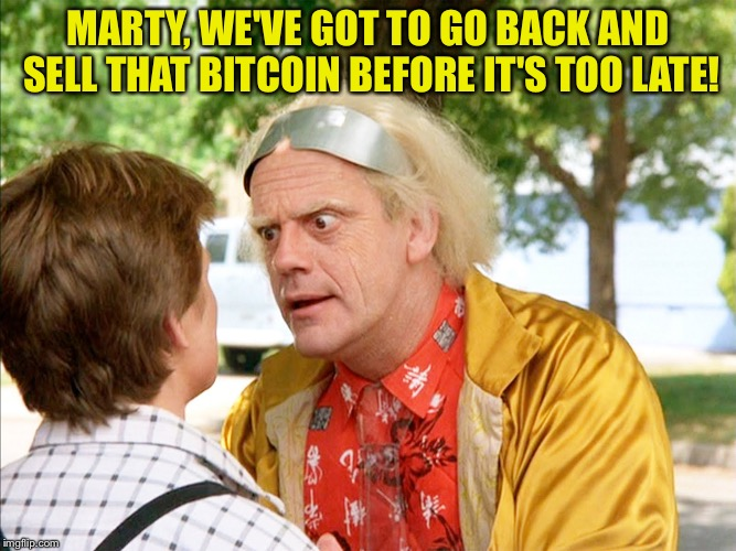 MARTY, WE'VE GOT TO GO BACK AND SELL THAT BITCOIN BEFORE IT'S TOO LATE! | image tagged in back to the future | made w/ Imgflip meme maker