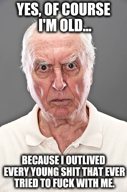 Age Rage | YES, OF COURSE I'M OLD... BECAUSE I OUTLIVED EVERY YOUNG SHIT THAT EVER TRIED TO F**K WITH ME. | image tagged in old people,memes,survivor,old age,elderly,reasons to live | made w/ Imgflip meme maker