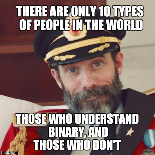 Upvote if you get it. If you don't get it, upvote anyway :-) Geek Week, Jan 7-13, a JBmemegeek & KenJ event! |  THERE ARE ONLY 10 TYPES OF PEOPLE IN THE WORLD; THOSE WHO UNDERSTAND BINARY, AND THOSE WHO DON'T | image tagged in captain obvious,jbmemegeek,geek week,binary,geeks,math | made w/ Imgflip meme maker