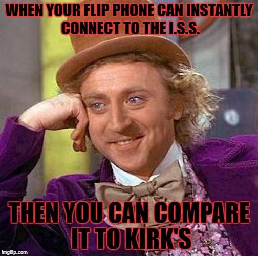 Creepy Condescending Wonka Meme | WHEN YOUR FLIP PHONE CAN INSTANTLY CONNECT TO THE I.S.S. THEN YOU CAN COMPARE IT TO KIRK'S | image tagged in memes,creepy condescending wonka | made w/ Imgflip meme maker